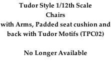 Tudor Style 1/12th Scale Chairs with Arms, Padded seat cushion and back with Tudor Motifs (TPC02)  No Longer Available