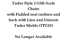 Tudor Style 1/12th Scale Chairs with Padded seat cushion and back with Lion and Unicorn  Tudor Motifs (TPC03)  No Longer Available